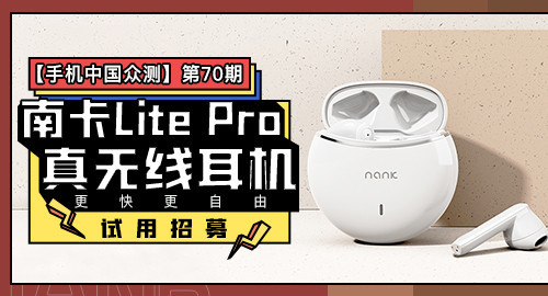 【手机中国众测】第70期:更快更自由,南卡Lite Pro真无线耳机试用招募第1张图_手机中国论坛